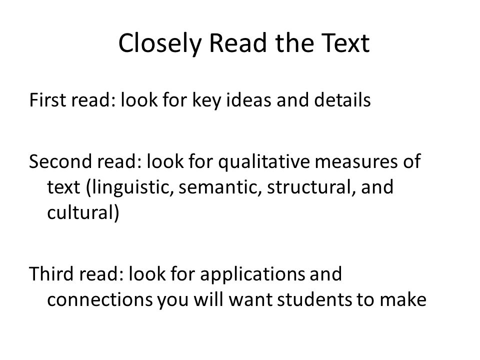 Closely Read the Text First read: look for key ideas and details Second read: look for qualitative measures of text (linguistic, semantic, structural, and cultural) Third read: look for applications and connections you will want students to make