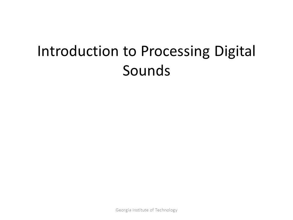 Georgia Institute of Technology Introduction to Processing Digital Sounds
