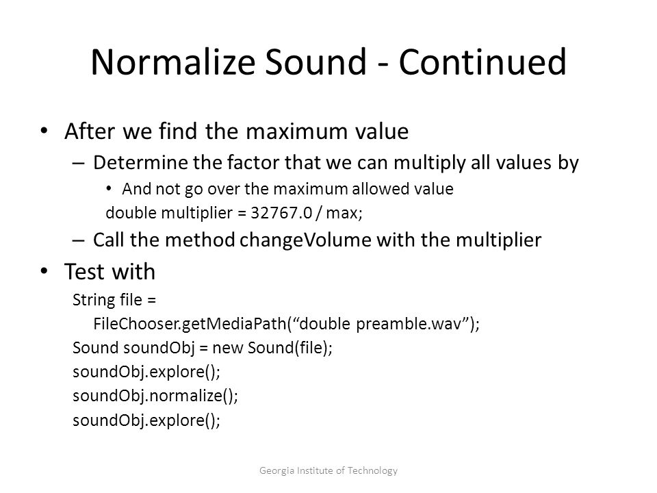Georgia Institute of Technology Normalize Sound - Continued After we find the maximum value – Determine the factor that we can multiply all values by And not go over the maximum allowed value double multiplier = 32767.0 / max; – Call the method changeVolume with the multiplier Test with String file = FileChooser.getMediaPath( double preamble.wav ); Sound soundObj = new Sound(file); soundObj.explore(); soundObj.normalize(); soundObj.explore();