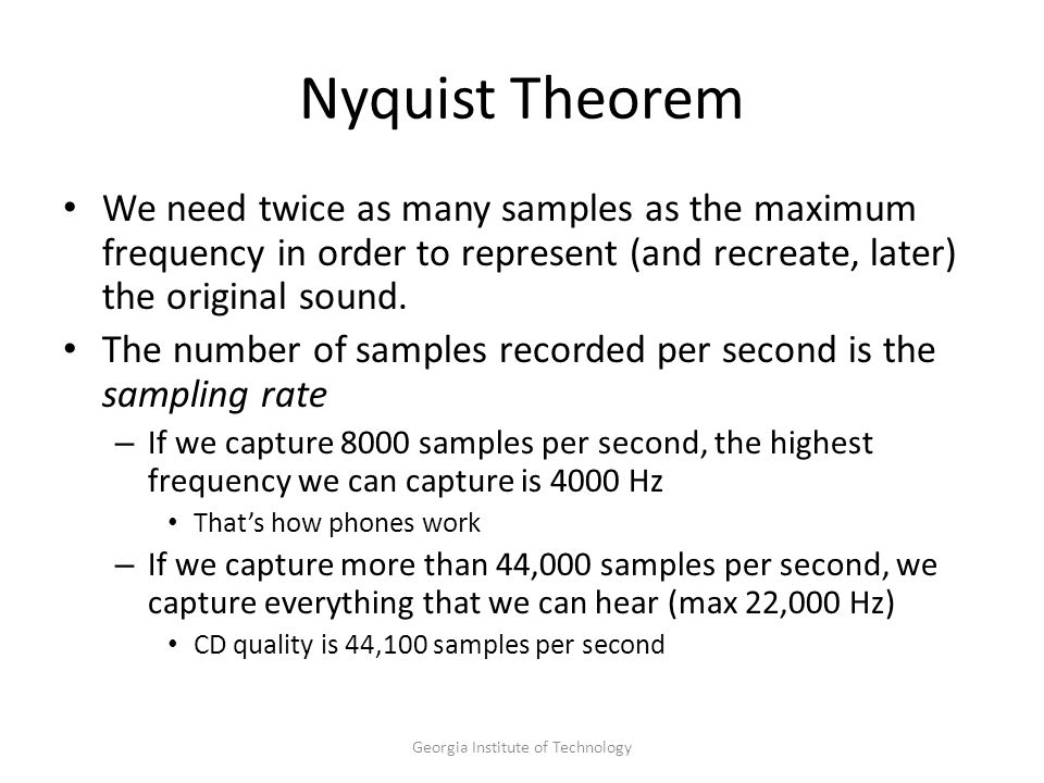 Georgia Institute of Technology Nyquist Theorem We need twice as many samples as the maximum frequency in order to represent (and recreate, later) the original sound.