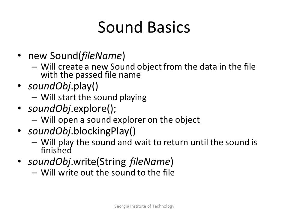 Georgia Institute of Technology Sound Basics new Sound(fileName) – Will create a new Sound object from the data in the file with the passed file name soundObj.play() – Will start the sound playing soundObj.explore(); – Will open a sound explorer on the object soundObj.blockingPlay() – Will play the sound and wait to return until the sound is finished soundObj.write(String fileName) – Will write out the sound to the file