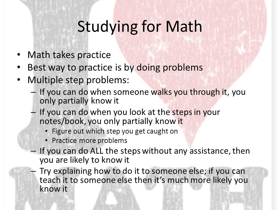 Studying for Math Math takes practice Best way to practice is by doing problems Multiple step problems: – If you can do when someone walks you through it, you only partially know it – If you can do when you look at the steps in your notes/book, you only partially know it Figure out which step you get caught on Practice more problems – If you can do ALL the steps without any assistance, then you are likely to know it – Try explaining how to do it to someone else; if you can teach it to someone else then it's much more likely you know it