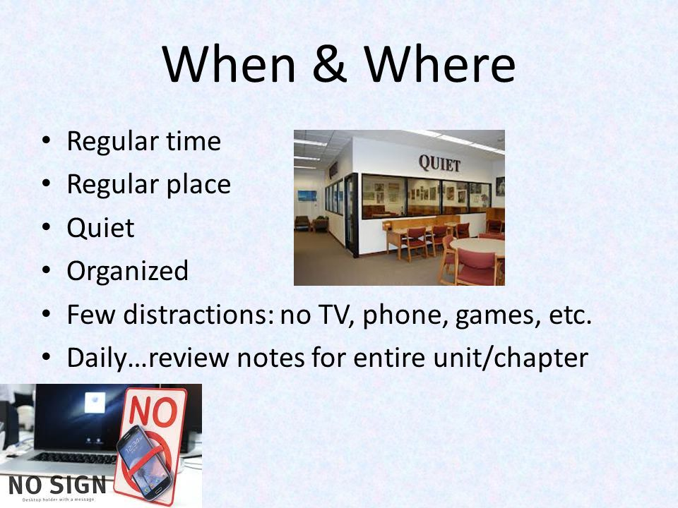 When & Where Regular time Regular place Quiet Organized Few distractions: no TV, phone, games, etc. Daily…review notes for entire unit/chapter
