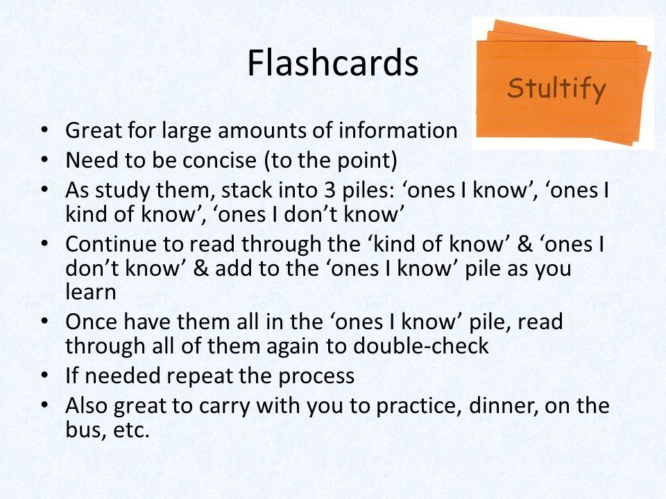 Flashcards Great for large amounts of information Need to be concise (to the point) As study them, stack into 3 piles: 'ones I know', 'ones I kind of know', 'ones I don't know' Continue to read through the 'kind of know' & 'ones I don't know' & add to the 'ones I know' pile as you learn Once have them all in the 'ones I know' pile, read through all of them again to double-check If needed repeat the process Also great to carry with you to practice, dinner, on the bus, etc.