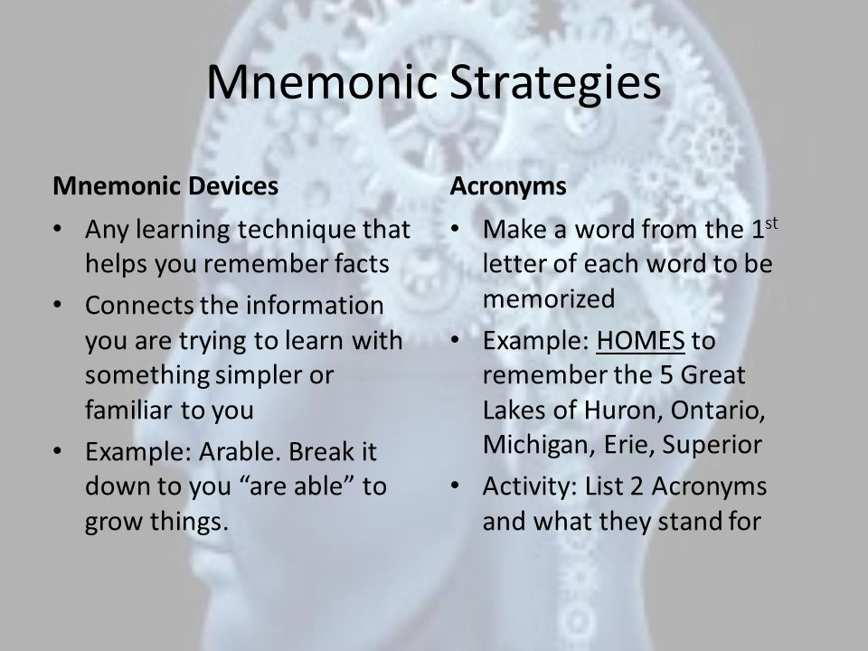 Mnemonic Strategies Mnemonic Devices Any learning technique that helps you remember facts Connects the information you are trying to learn with something simpler or familiar to you Example: Arable.