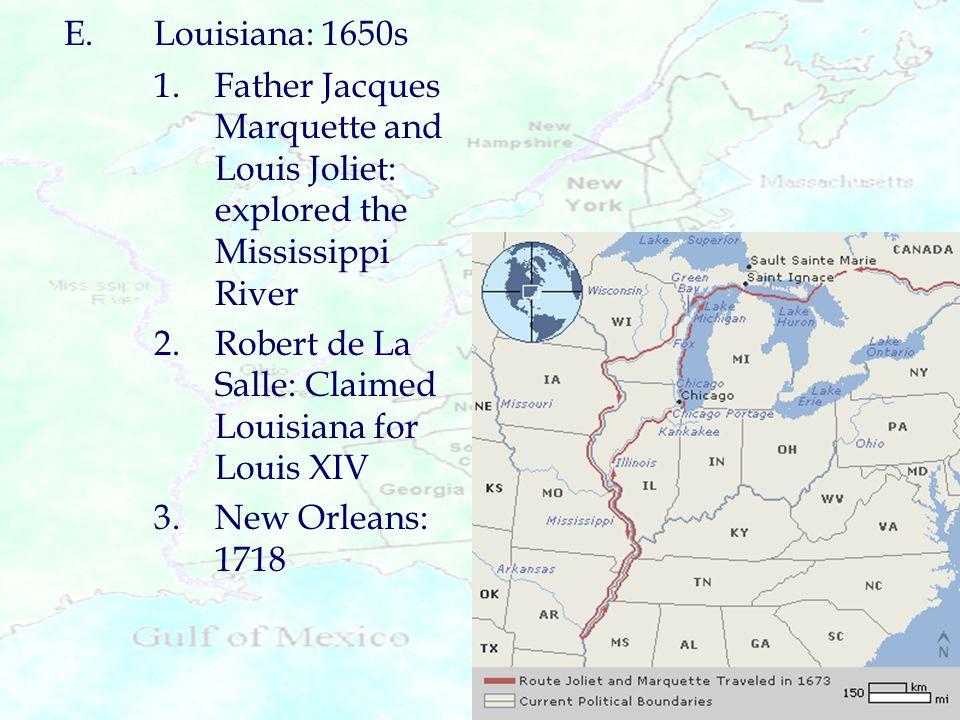 E.Louisiana: 1650s 1.Father Jacques Marquette and Louis Joliet: explored the Mississippi River 2.Robert de La Salle: Claimed Louisiana for Louis XIV 3