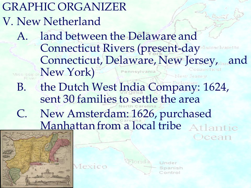 GRAPHIC ORGANIZER V.New Netherland A.land between the Delaware and Connecticut Rivers (present-day Connecticut, Delaware, New Jersey, and New York) B.