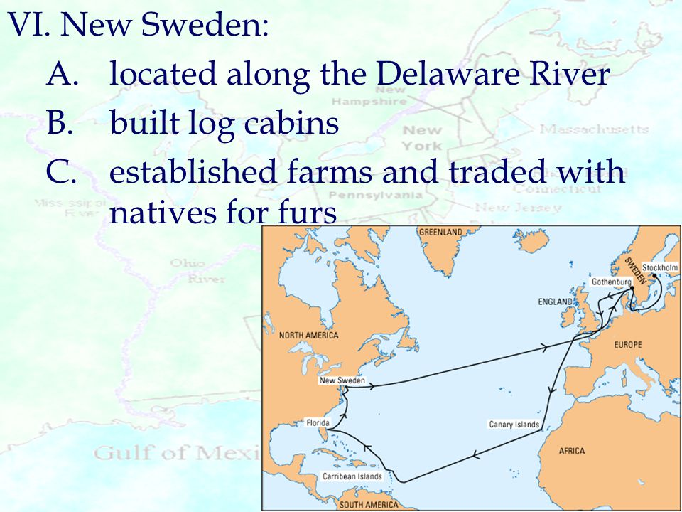 VI. New Sweden: A.located along the Delaware River B.built log cabins C.established farms and traded with natives for furs