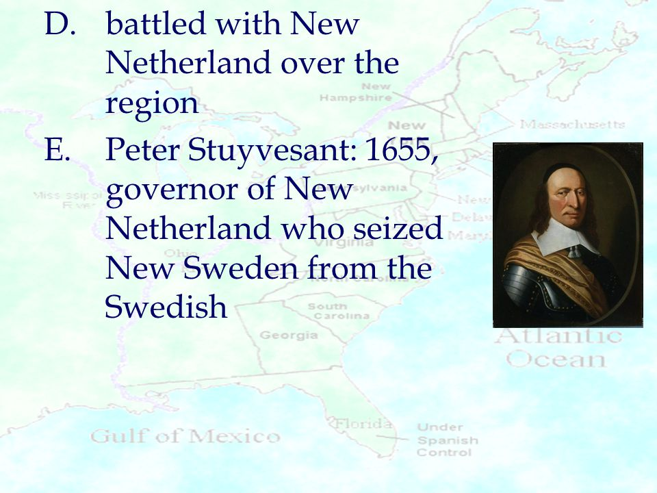 D.battled with New Netherland over the region E.Peter Stuyvesant: 1655, governor of New Netherland who seized New Sweden from the Swedish