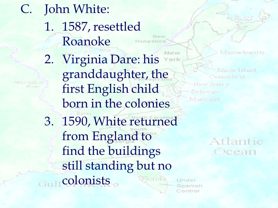 C.John White: 1.1587, resettled Roanoke 2.Virginia Dare: his granddaughter, the first English child born in the colonies 3.1590, White returned from E
