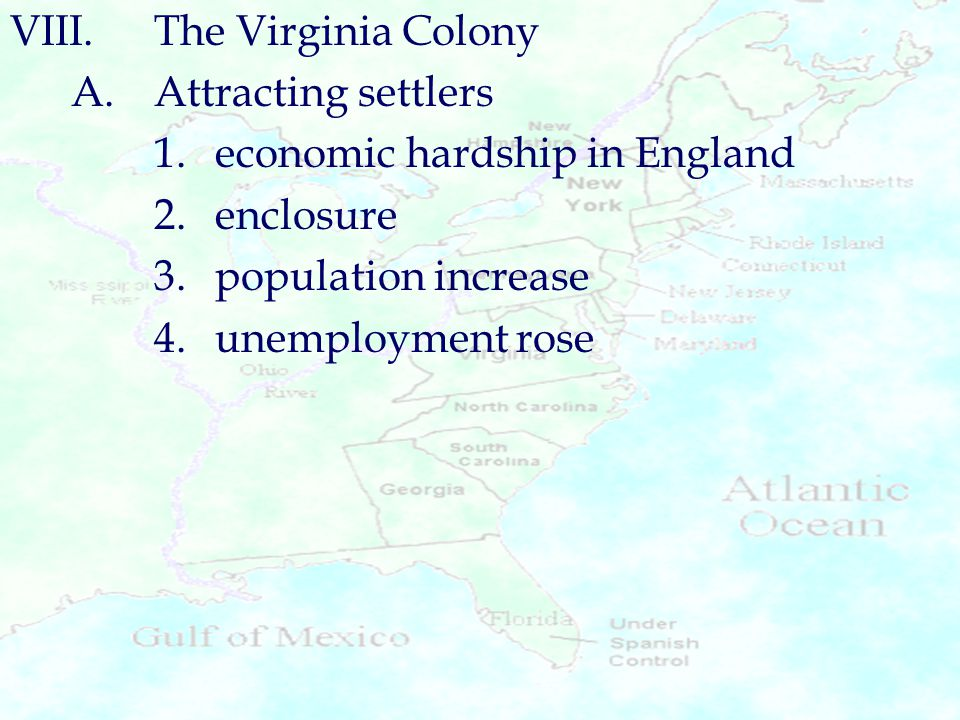 VIII.The Virginia Colony A.Attracting settlers 1.economic hardship in England 2.enclosure 3.population increase 4.unemployment rose