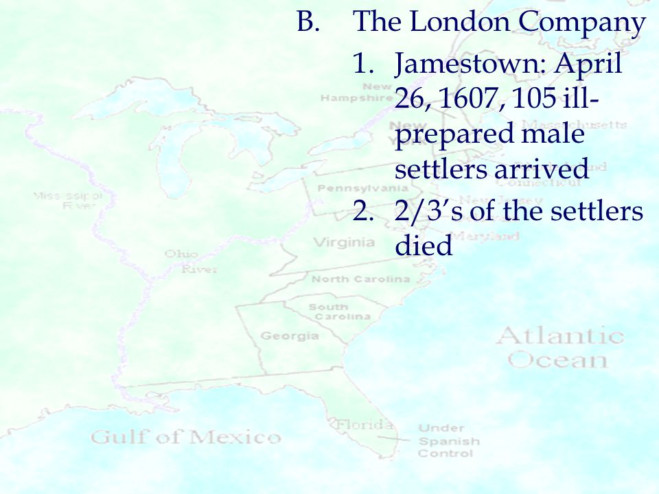 B.The London Company 1.Jamestown: April 26, 1607, 105 ill- prepared male settlers arrived 2.2/3's of the settlers died