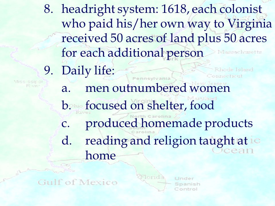 8.headright system: 1618, each colonist who paid his/her own way to Virginia received 50 acres of land plus 50 acres for each additional person 9.Dail