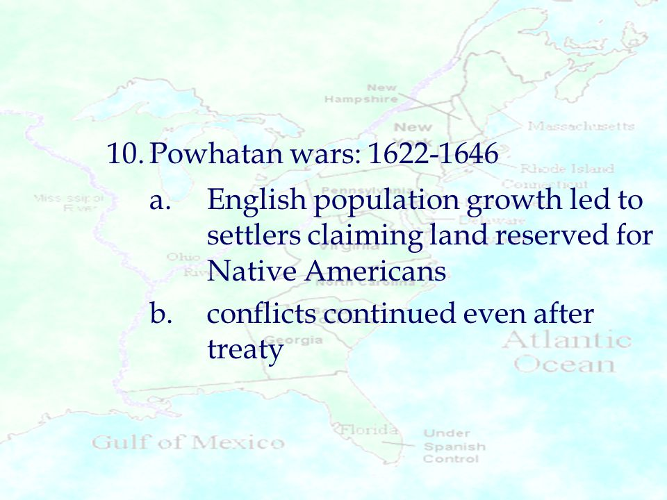 10.Powhatan wars: 1622-1646 a.English population growth led to settlers claiming land reserved for Native Americans b.conflicts continued even after t
