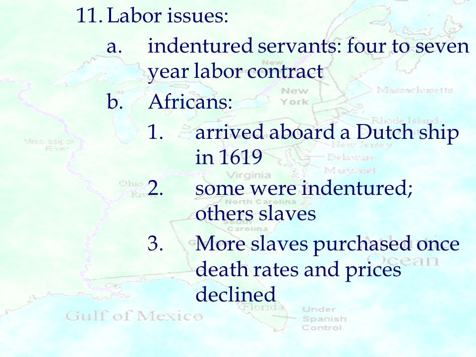 11.Labor issues: a.indentured servants: four to seven year labor contract b.Africans: 1.arrived aboard a Dutch ship in 1619 2.some were indentured; ot