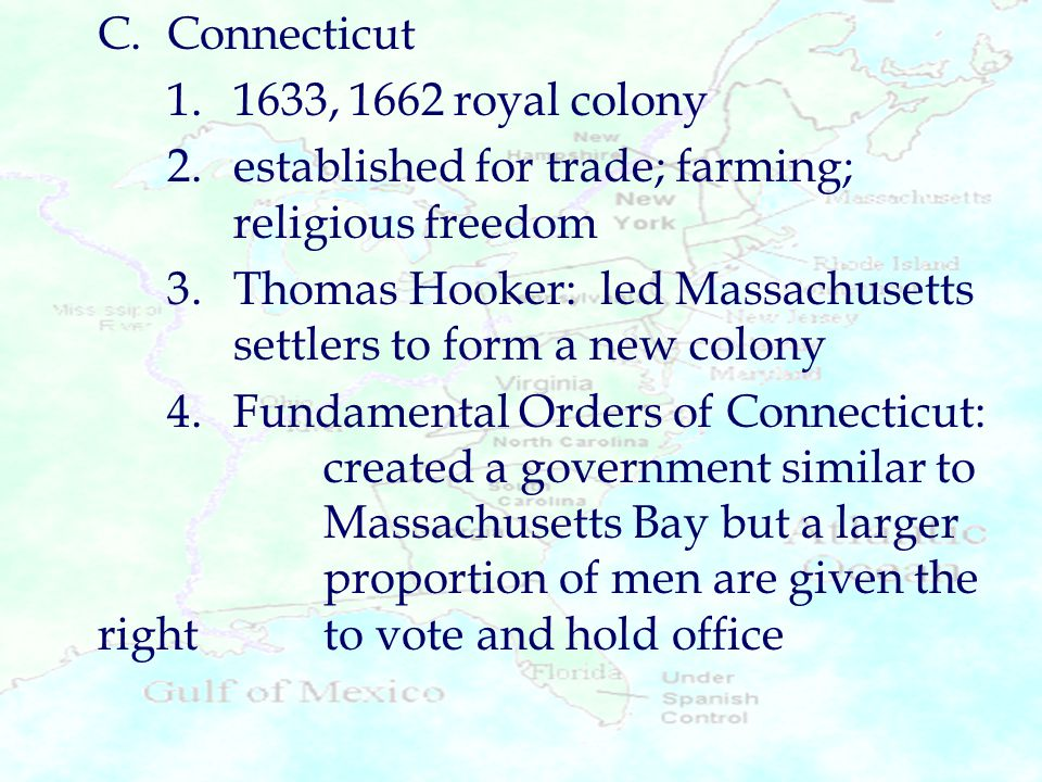 C.Connecticut 1.1633, 1662 royal colony 2.established for trade; farming; religious freedom 3.Thomas Hooker: led Massachusetts settlers to form a new