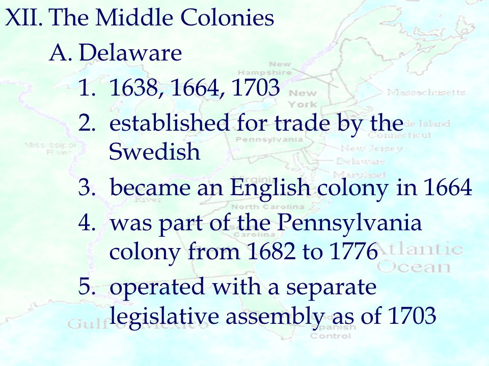 XII.The Middle Colonies A.Delaware 1.1638, 1664, 1703 2.established for trade by the Swedish 3.became an English colony in 1664 4.was part of the Penn
