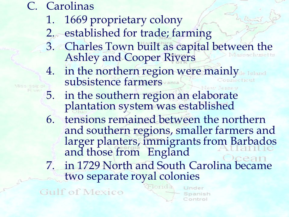 C.Carolinas 1.1669 proprietary colony 2.established for trade; farming 3.Charles Town built as capital between the Ashley and Cooper Rivers 4.in the n