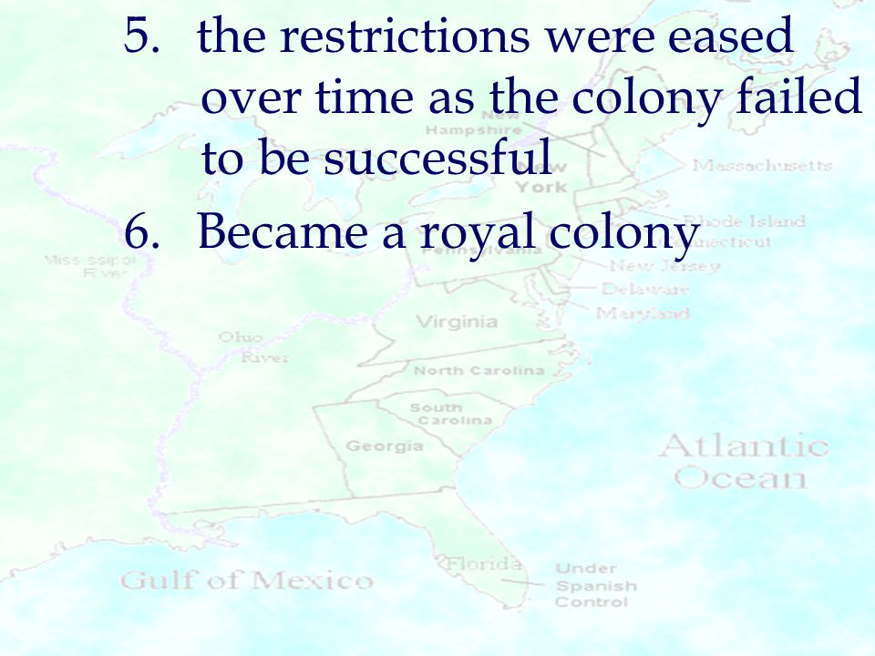 5.the restrictions were eased over time as the colony failed to be successful 6.Became a royal colony