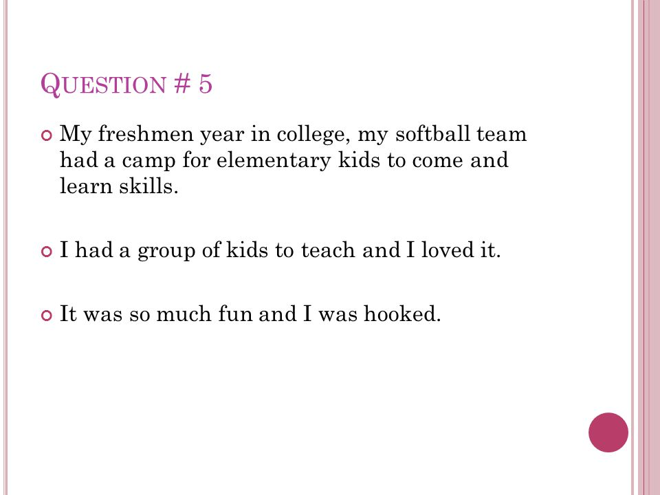 Q UESTION # 5 My freshmen year in college, my softball team had a camp for elementary kids to come and learn skills. I had a group of kids to teach an