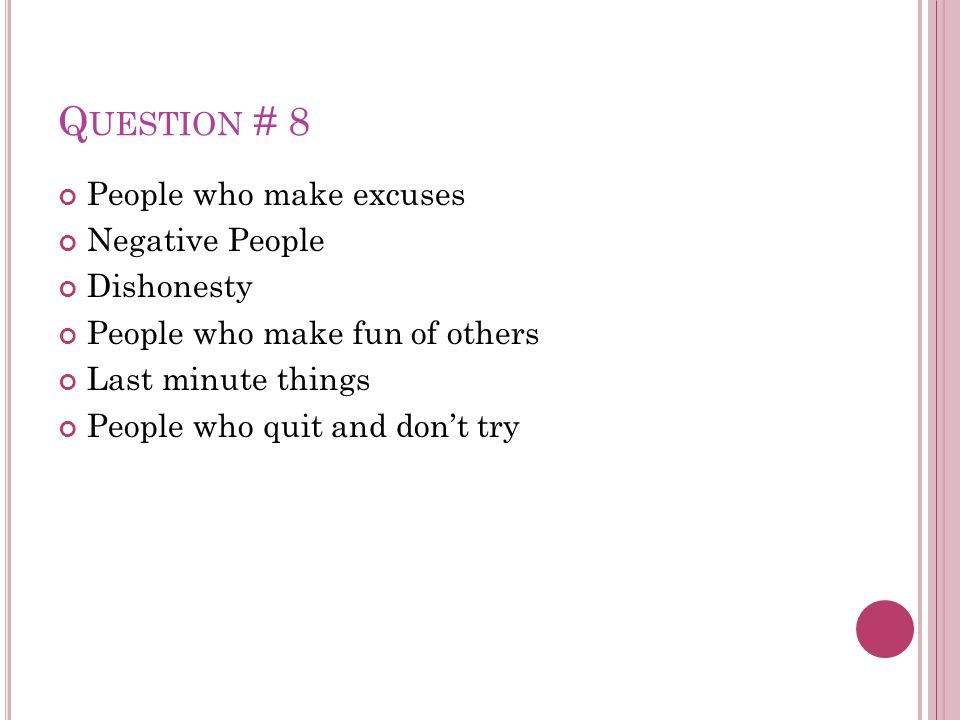 Q UESTION # 8 People who make excuses Negative People Dishonesty People who make fun of others Last minute things People who quit and don't try