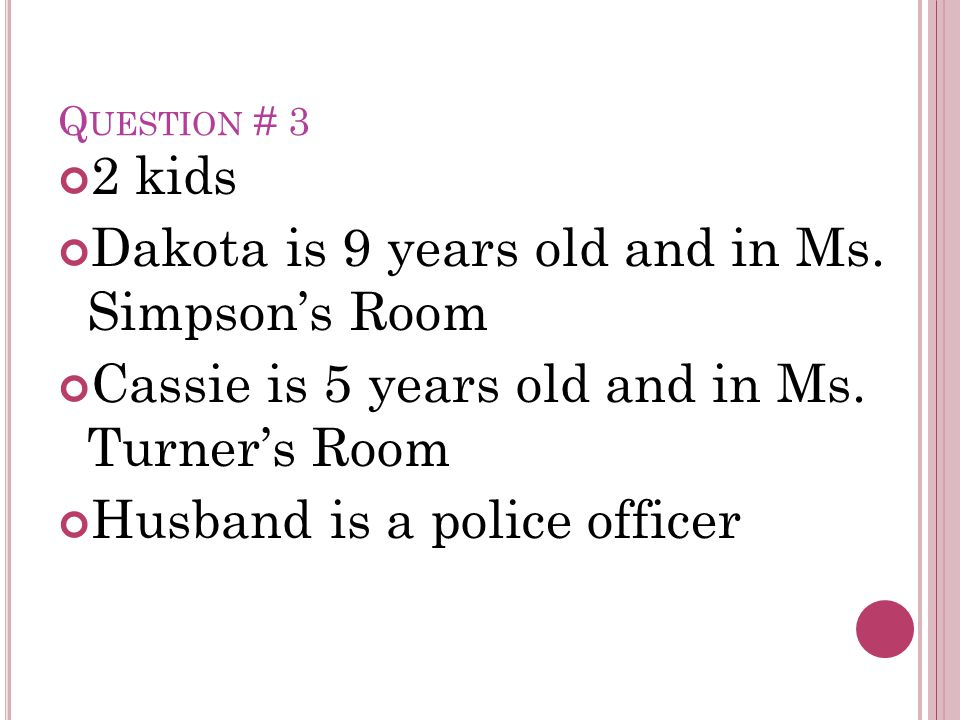Q UESTION # 3 2 kids Dakota is 9 years old and in Ms. Simpson's Room Cassie is 5 years old and in Ms. Turner's Room Husband is a police officer