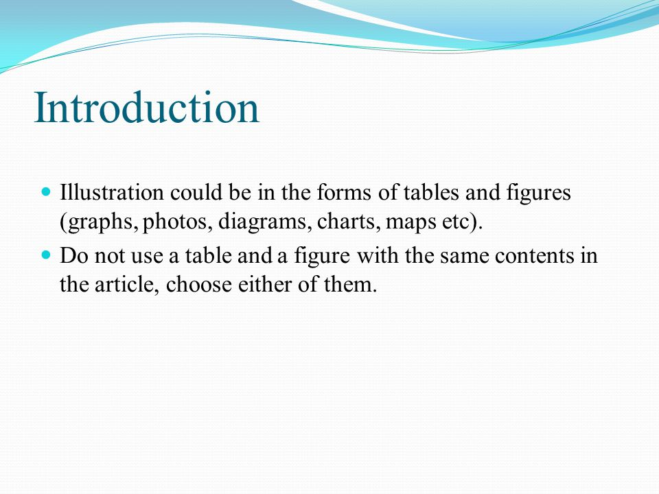 Introduction Illustration could be in the forms of tables and figures (graphs, photos, diagrams, charts, maps etc).