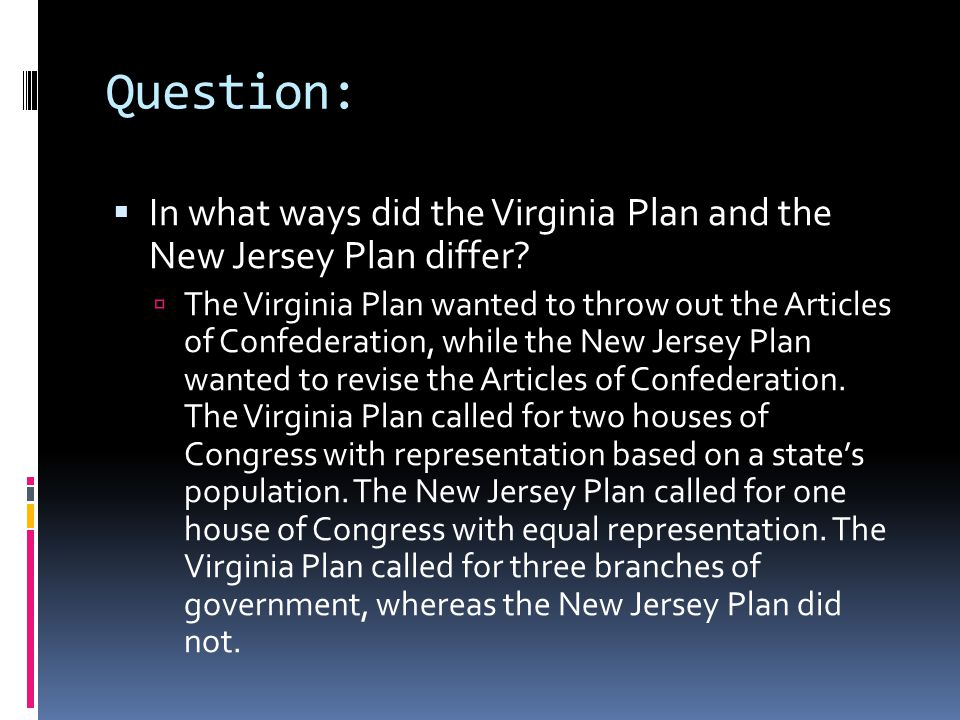 Question:  In what ways did the Virginia Plan and the New Jersey Plan differ?  The Virginia Plan wanted to throw out the Articles of Confederation,