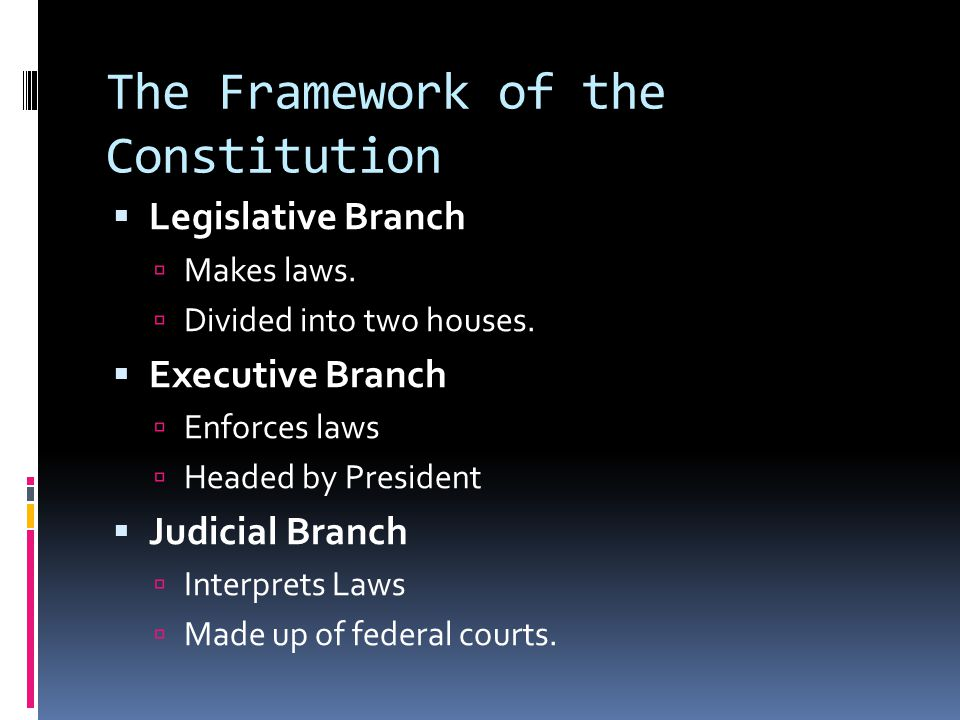 The Framework of the Constitution  Legislative Branch  Makes laws.  Divided into two houses.  Executive Branch  Enforces laws  Headed by Preside