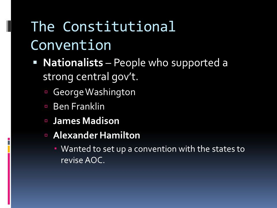 The Constitutional Convention  Nationalists – People who supported a strong central gov't.  George Washington  Ben Franklin  James Madison  Alexa