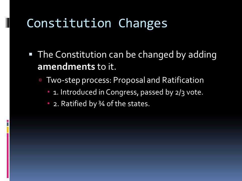 Constitution Changes  The Constitution can be changed by adding amendments to it.  Two-step process: Proposal and Ratification  1. Introduced in Co