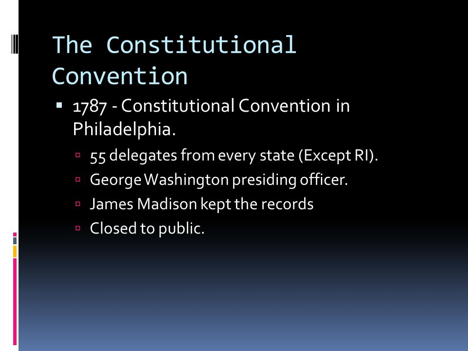 The Constitutional Convention  1787 - Constitutional Convention in Philadelphia.  55 delegates from every state (Except RI).  George Washington pre