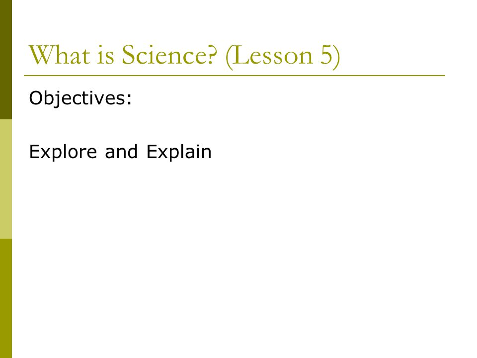 What is Science? (Lesson 5) Objectives: Explore and Explain