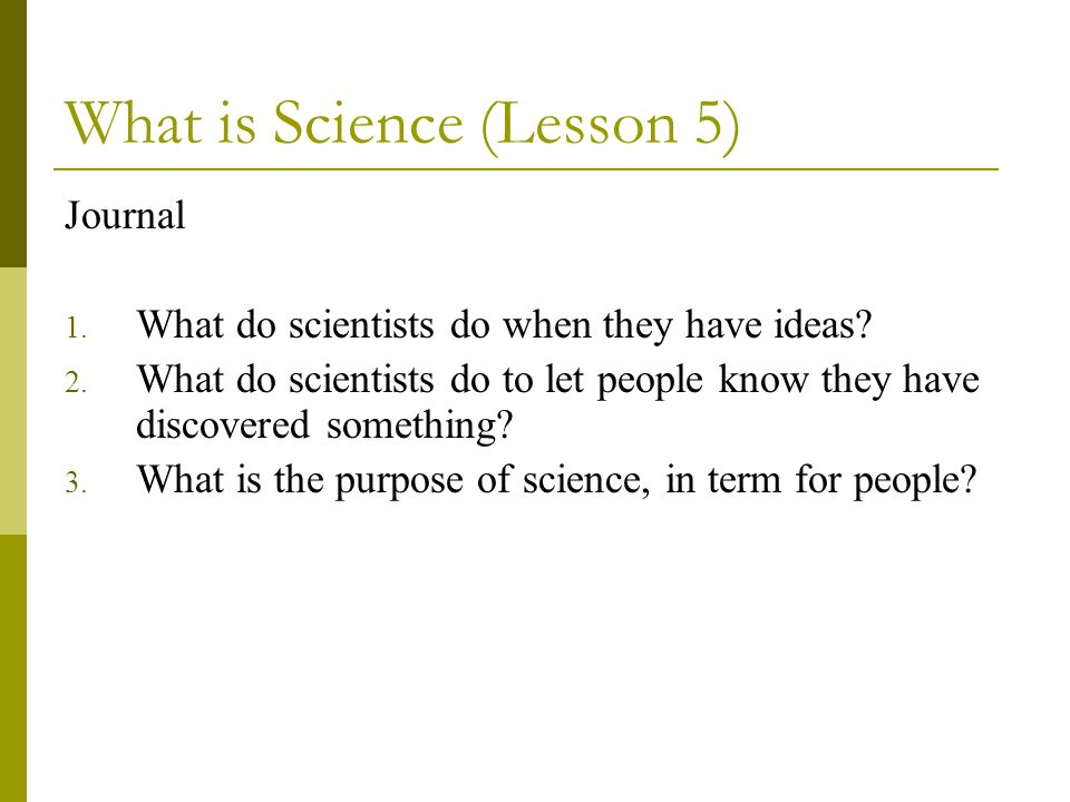What is Science (Lesson 5) Journal 1. What do scientists do when they have ideas? 2. What do scientists do to let people know they have discovered som