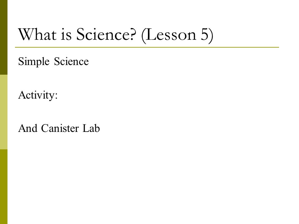 What is Science? (Lesson 5) Simple Science Activity: And Canister Lab