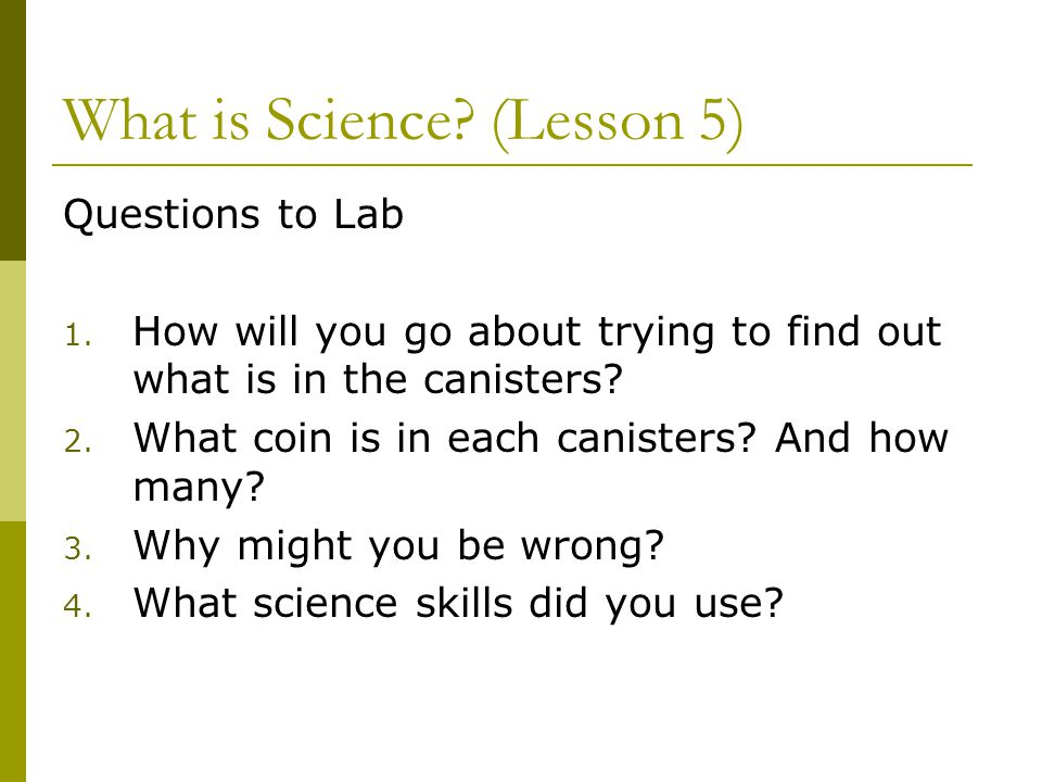 What is Science? (Lesson 5) Questions to Lab 1. How will you go about trying to find out what is in the canisters? 2. What coin is in each canisters?