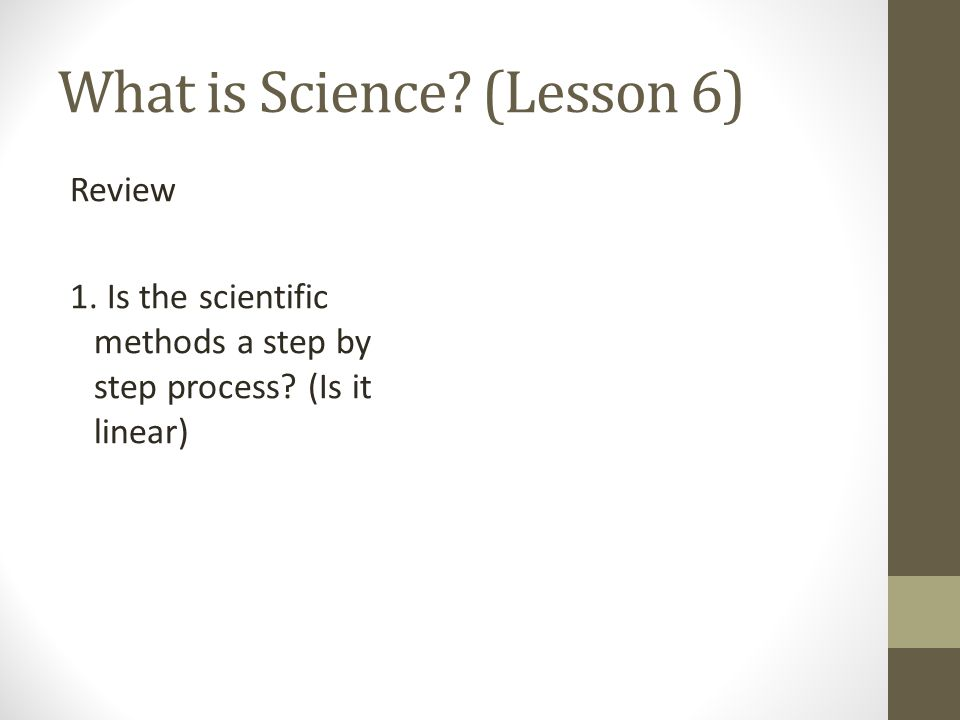 What is Science. (Lesson 6) Review 1. Is the scientific methods a step by step process.