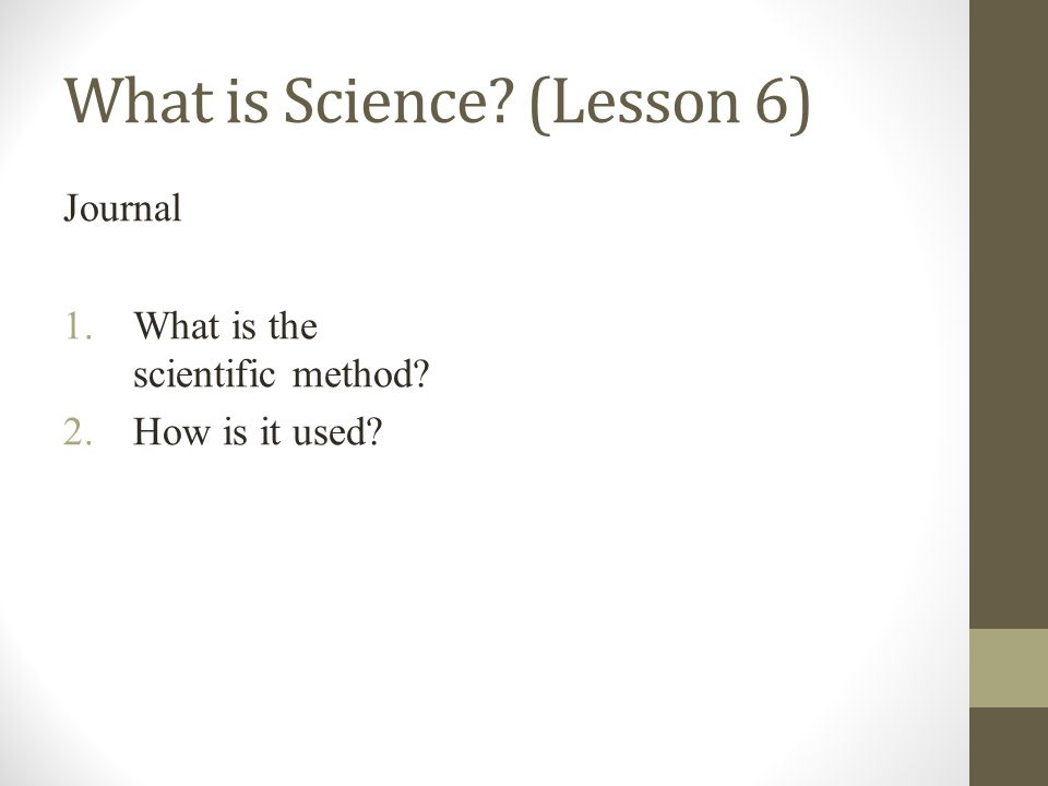 What is Science (Lesson 6) Journal 1.What is the scientific method 2.How is it used