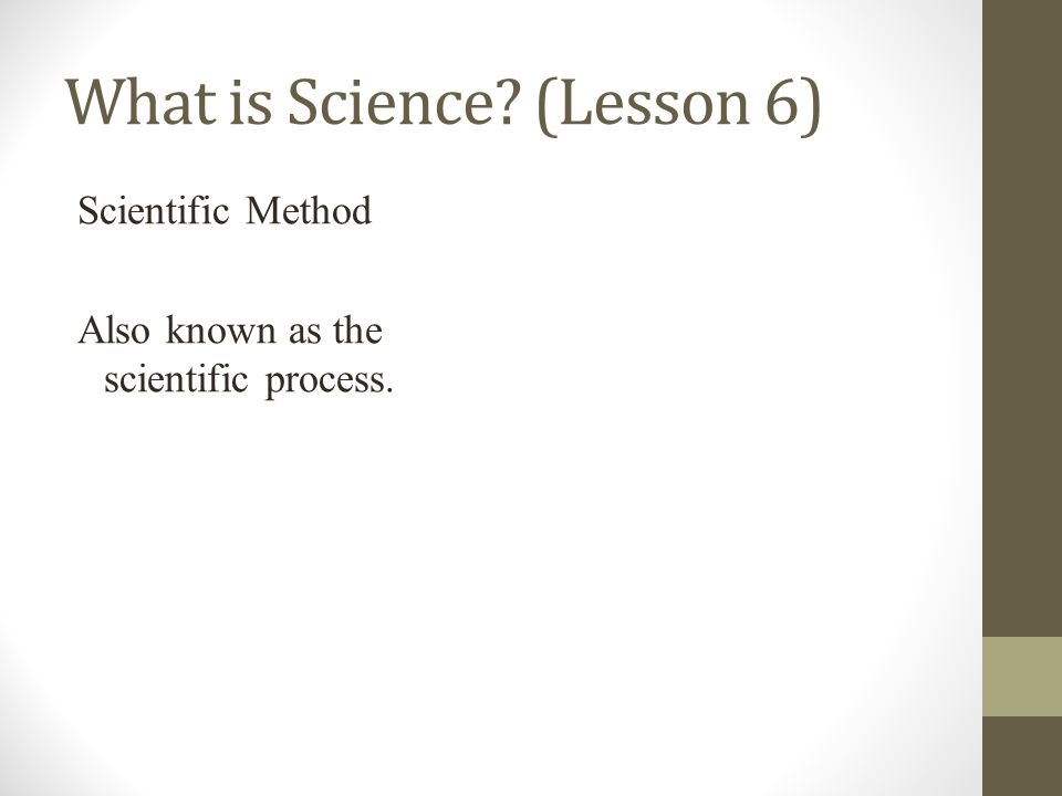 What is Science (Lesson 6) Scientific Method Also known as the scientific process.