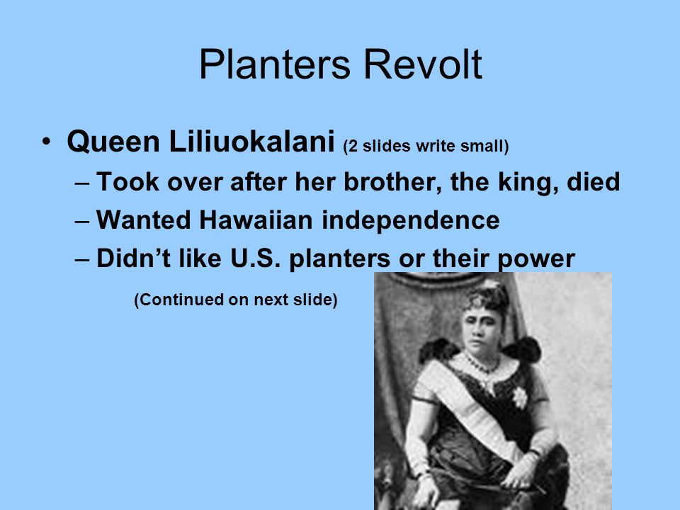 1893 – Planters revolted US Marines came in to protect but over threw the Queen She surrendered to save her people