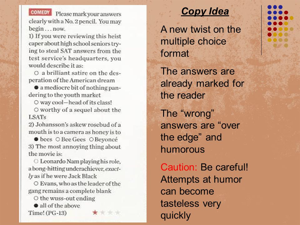 Copy Idea A new twist on the multiple choice format The answers are already marked for the reader The wrong answers are over the edge and humorous Caution: Be careful.