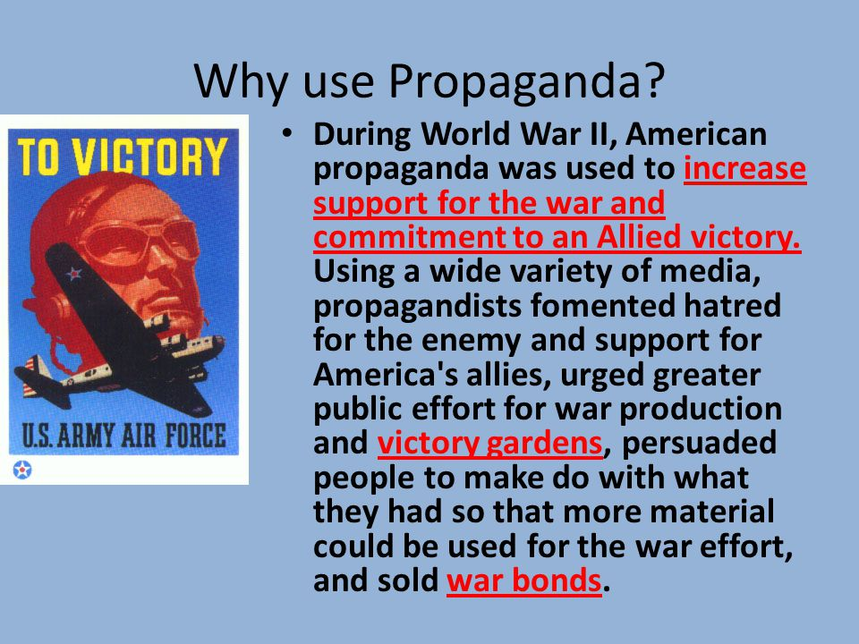 Why use Propaganda? During World War II, American propaganda was used to increase support for the war and commitment to an Allied victory. Using a wid