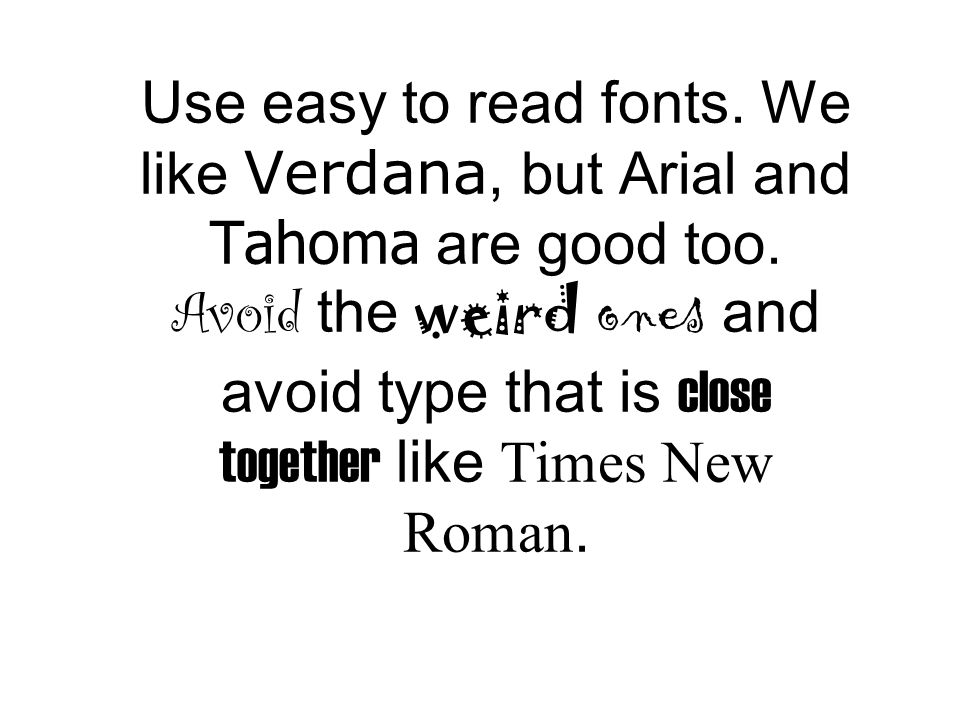Use easy to read fonts. We like Verdana, but Arial and Tahoma are good too.
