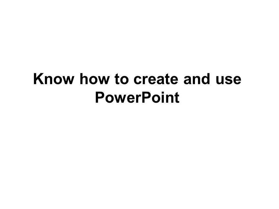 Know how to create and use PowerPoint