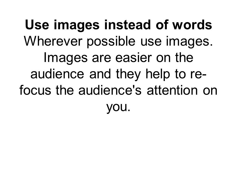 Use images instead of words Wherever possible use images.