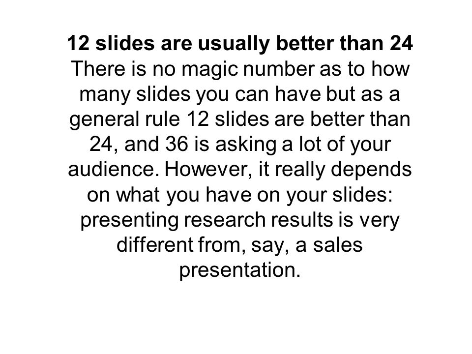 12 slides are usually better than 24 There is no magic number as to how many slides you can have but as a general rule 12 slides are better than 24, and 36 is asking a lot of your audience.