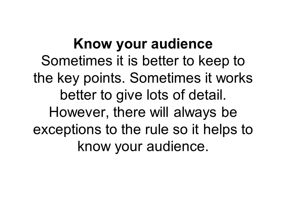 Know your audience Sometimes it is better to keep to the key points.