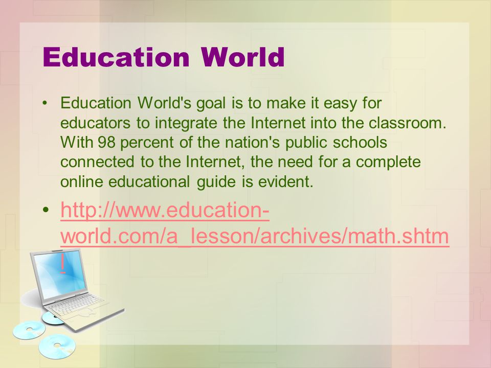 Education World Education World's goal is to make it easy for educators to integrate the Internet into the classroom. With 98 percent of the nation's