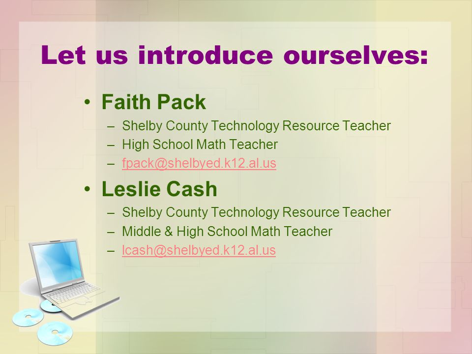 Let us introduce ourselves: Faith Pack –Shelby County Technology Resource Teacher –High School Math Teacher –fpack@shelbyed.k12.al.usfpack@shelbyed.k1