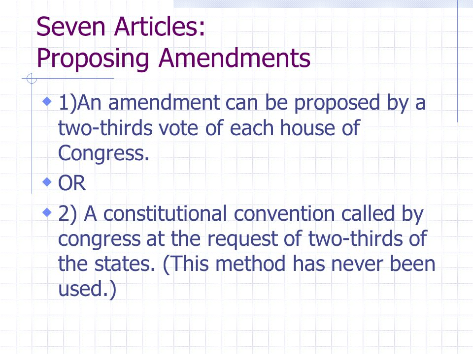Seven Articles: Proposing Amendments  1)An amendment can be proposed by a two-thirds vote of each house of Congress.  OR  2) A constitutional conve